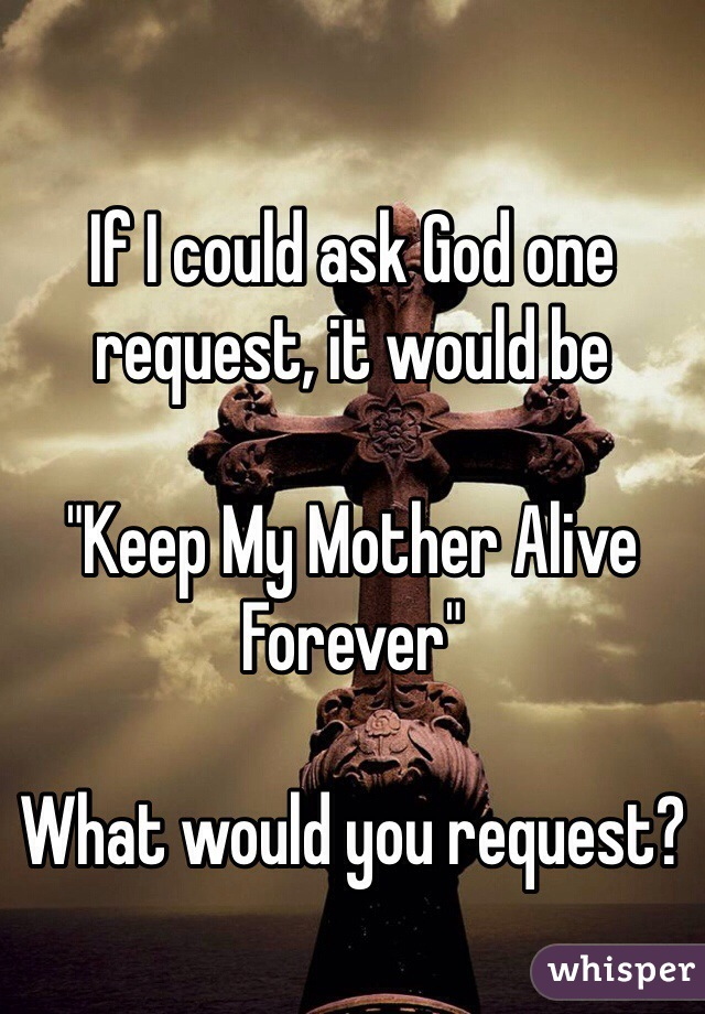 "If I could ask God one request, it would be  ""Keep My Mother Alive Forever""  What would you request?"