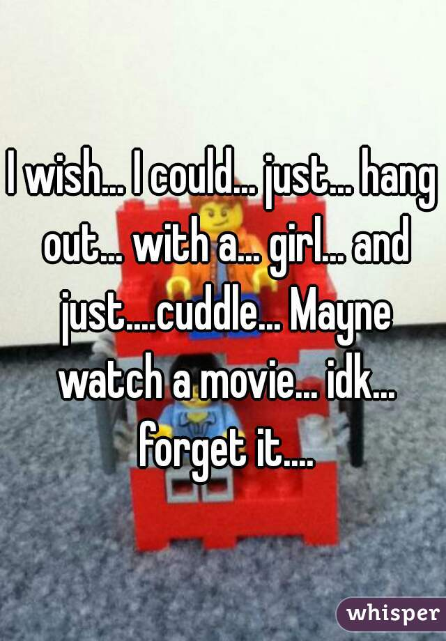 I wish... I could... just... hang out... with a... girl... and just....cuddle... Mayne watch a movie... idk... forget it....