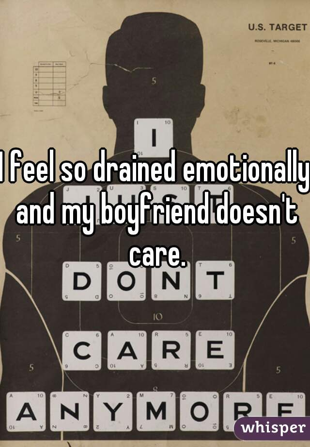 I feel so drained emotionally and my boyfriend doesn't care.