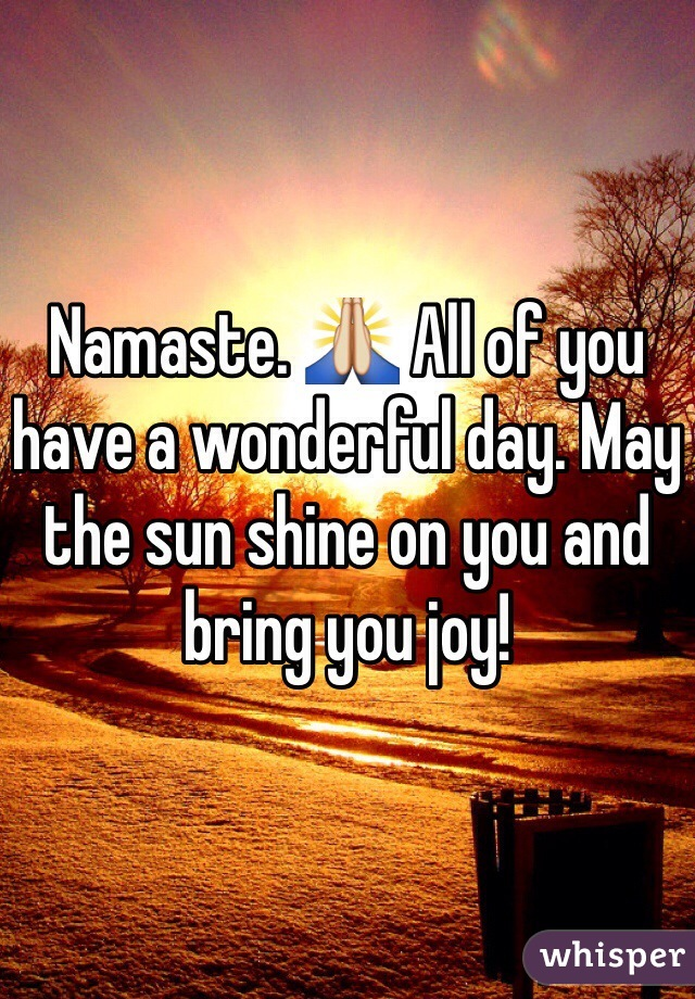 Namaste. 🙏 All of you have a wonderful day. May the sun shine on you and bring you joy!