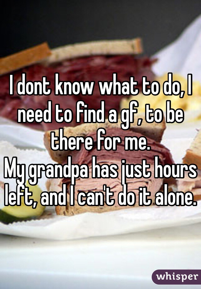 I dont know what to do, I need to find a gf, to be there for me.  My grandpa has just hours left, and I can't do it alone.