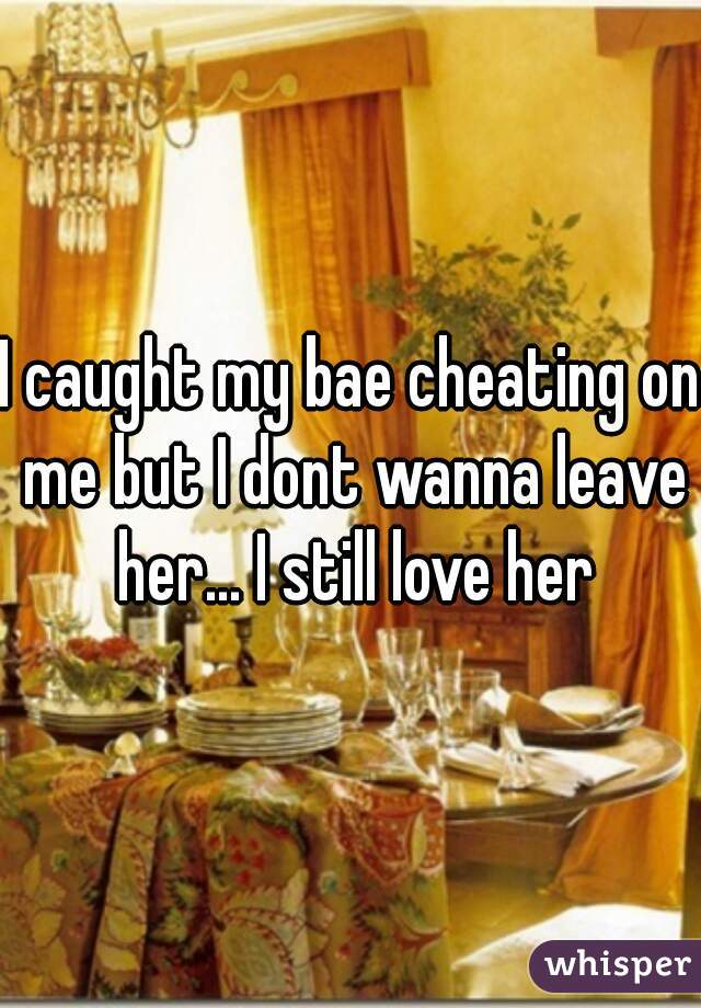 I caught my bae cheating on me but I dont wanna leave her... I still love her