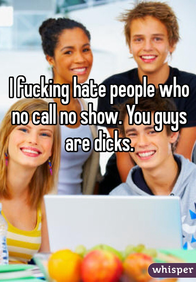 I fucking hate people who no call no show. You guys are dicks.