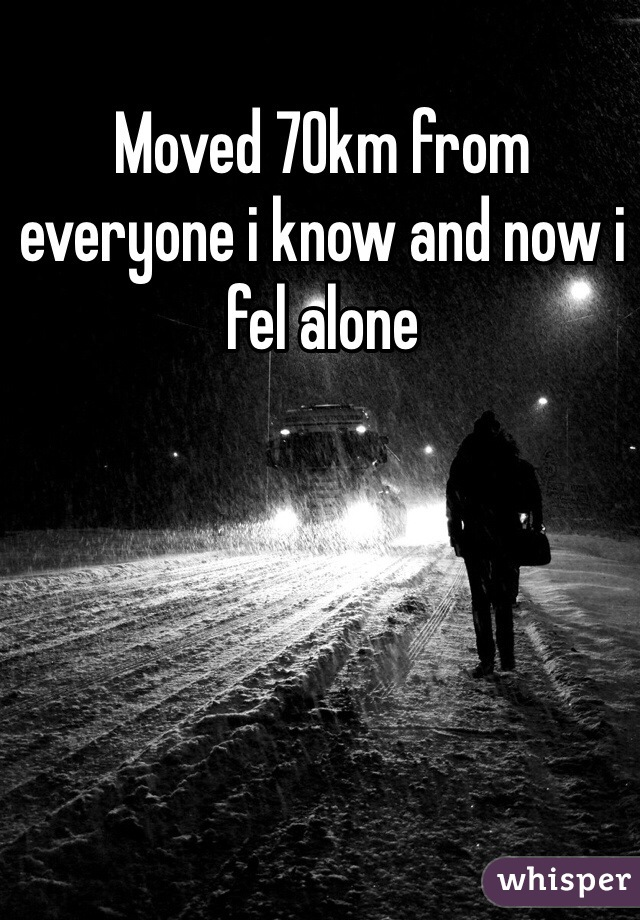 Moved 70km from everyone i know and now i fel alone