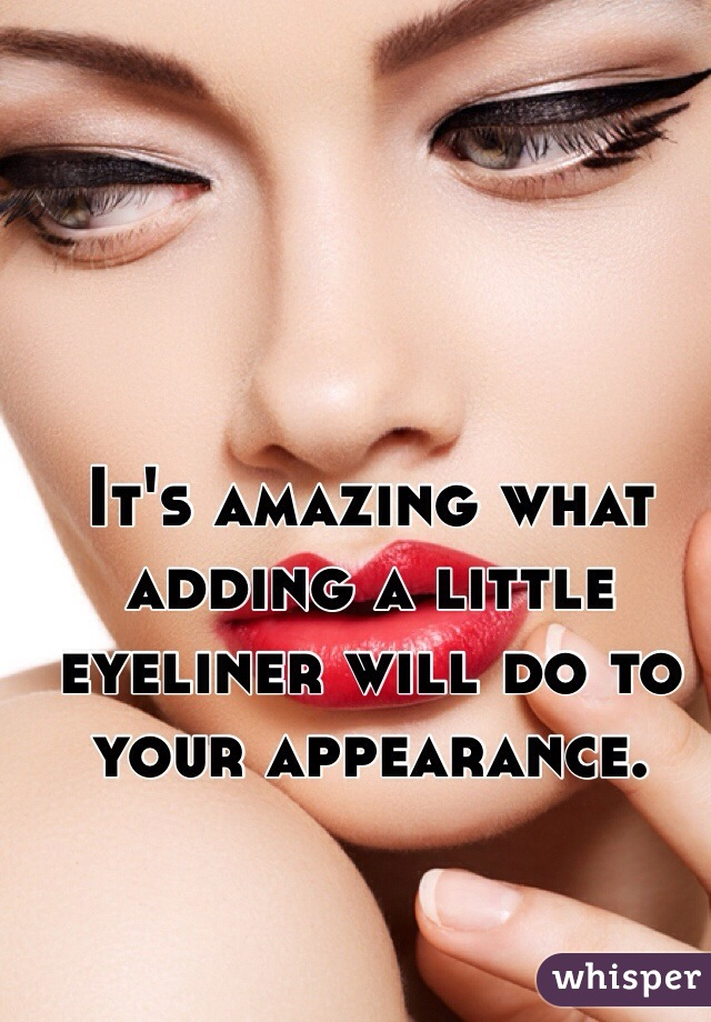 It's amazing what adding a little eyeliner will do to your appearance.