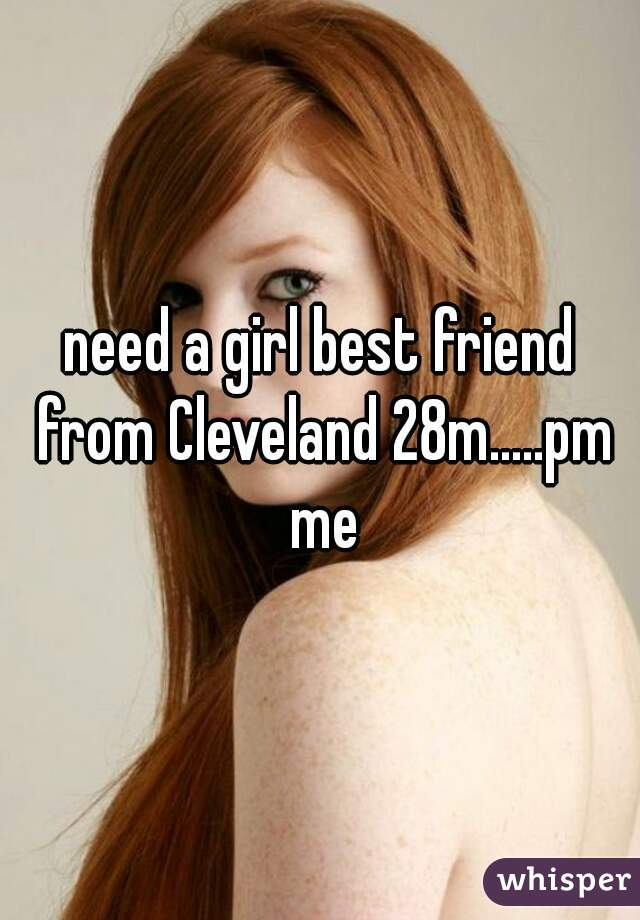 need a girl best friend from Cleveland 28m.....pm me