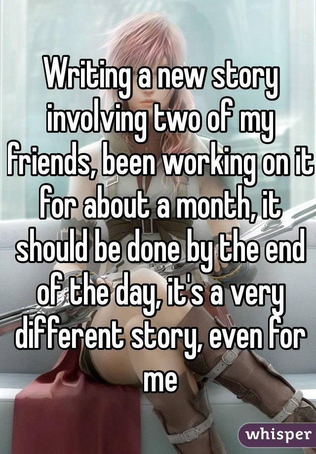 Writing a new story involving two of my friends, been working on it for about a month, it should be done by the end of the day, it's a very different story, even for me