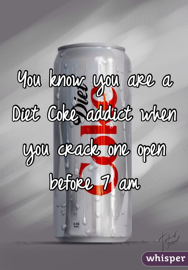 You know you are a Diet Coke addict when you crack one open before 7 am