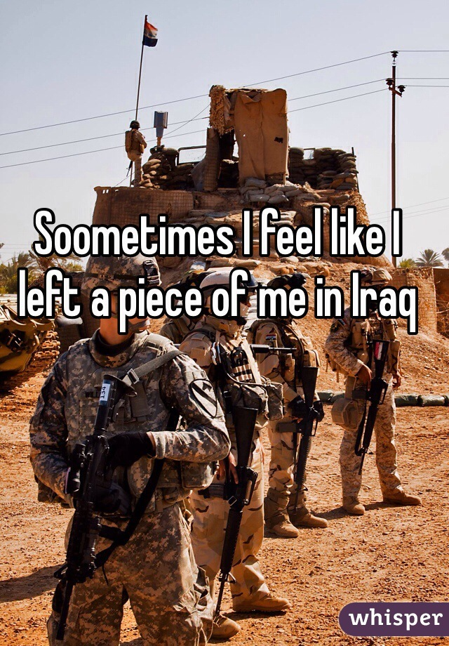 Soometimes I feel like I left a piece of me in Iraq