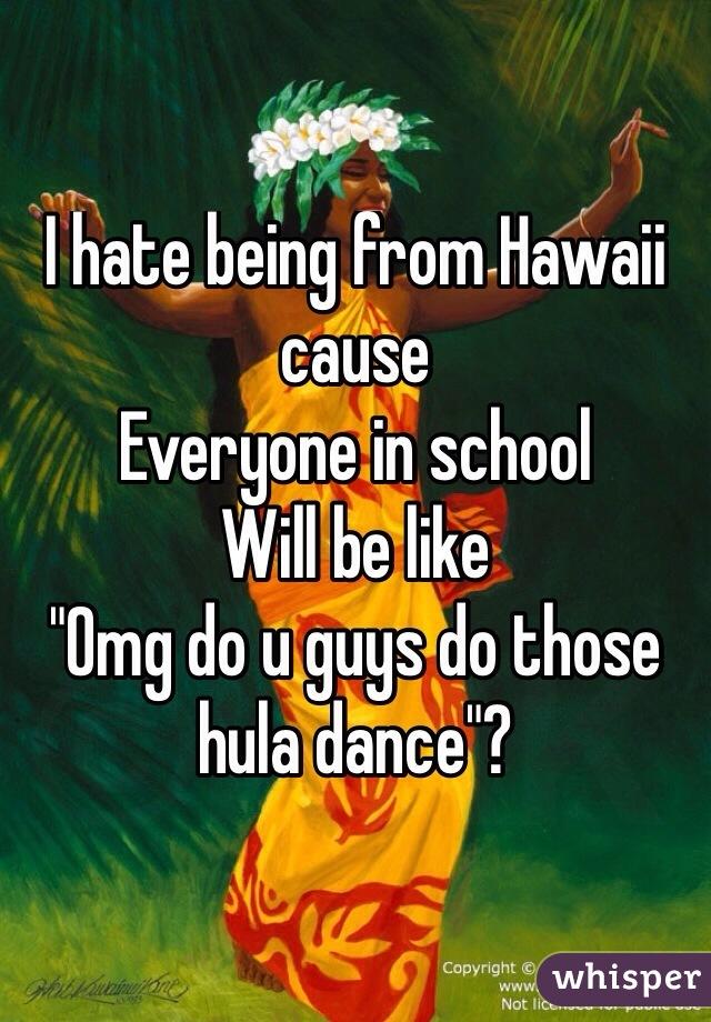 "I hate being from Hawaii cause  Everyone in school  Will be like  ""Omg do u guys do those hula dance""?"