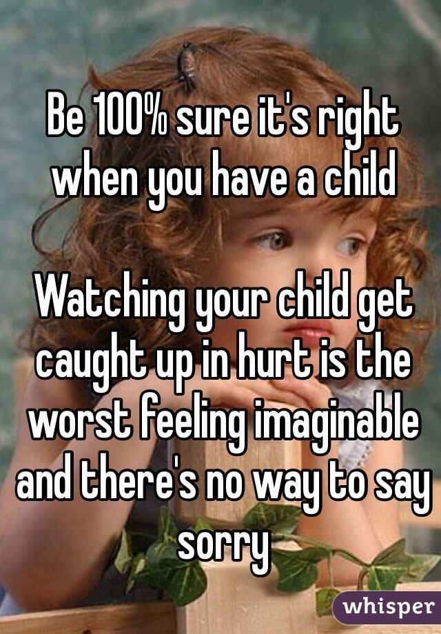 Be 100% sure it's right when you have a child  Watching your child get caught up in hurt is the worst feeling imaginable and there's no way to say sorry