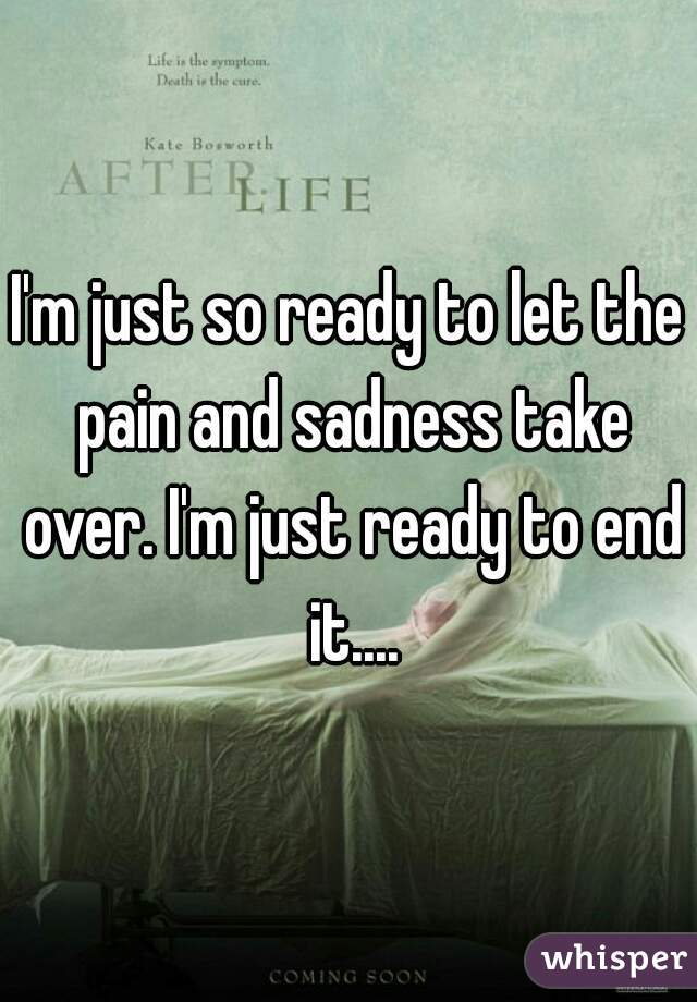 I'm just so ready to let the pain and sadness take over. I'm just ready to end it....
