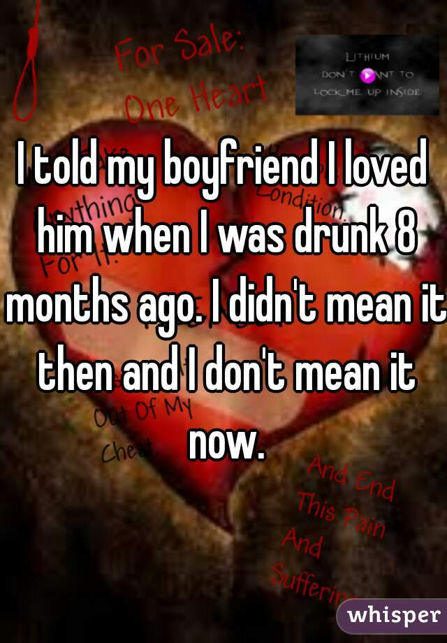 I told my boyfriend I loved him when I was drunk 8 months ago. I didn't mean it then and I don't mean it now.