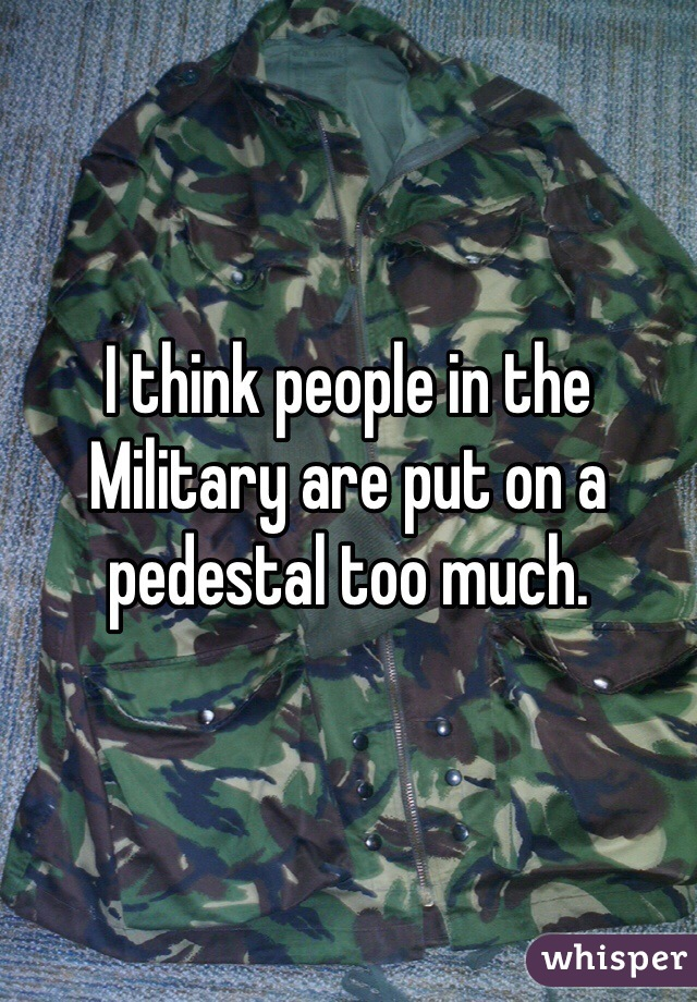 I think people in the Military are put on a pedestal too much.