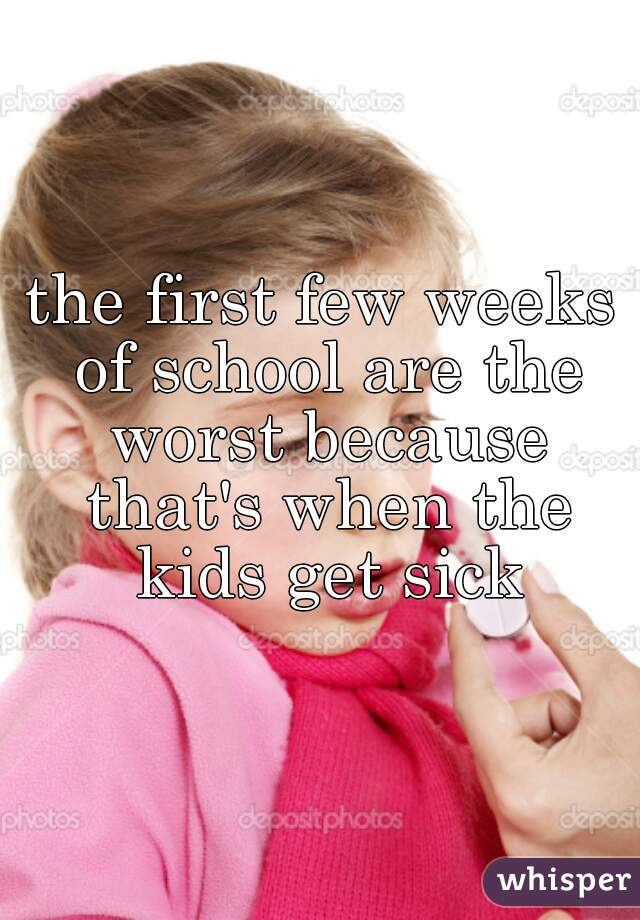 the first few weeks of school are the worst because that's when the kids get sick