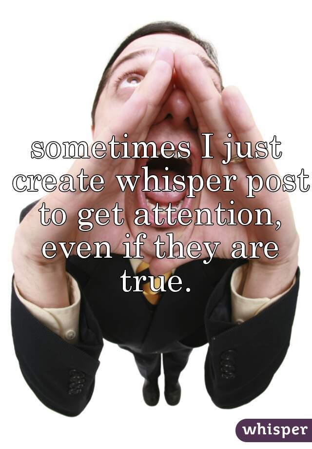 sometimes I just create whisper post to get attention, even if they are true.