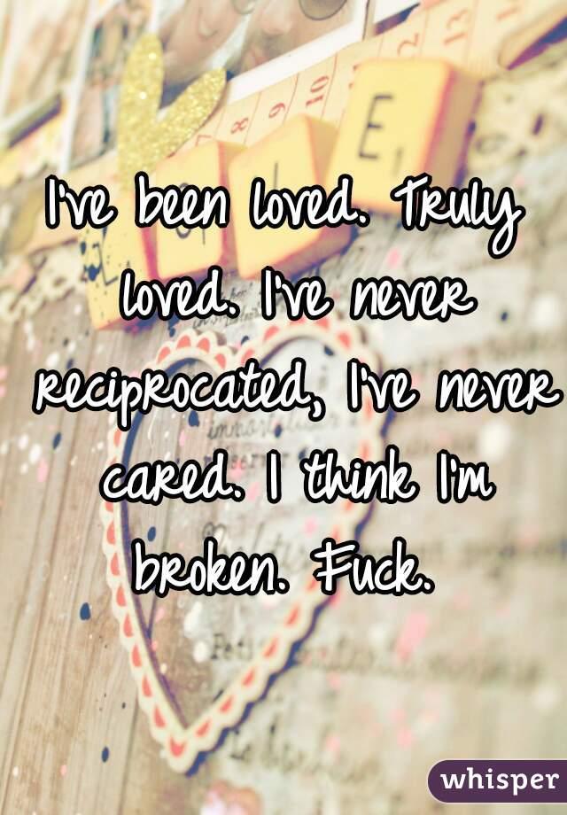I've been loved. Truly loved. I've never reciprocated, I've never cared. I think I'm broken. Fuck.