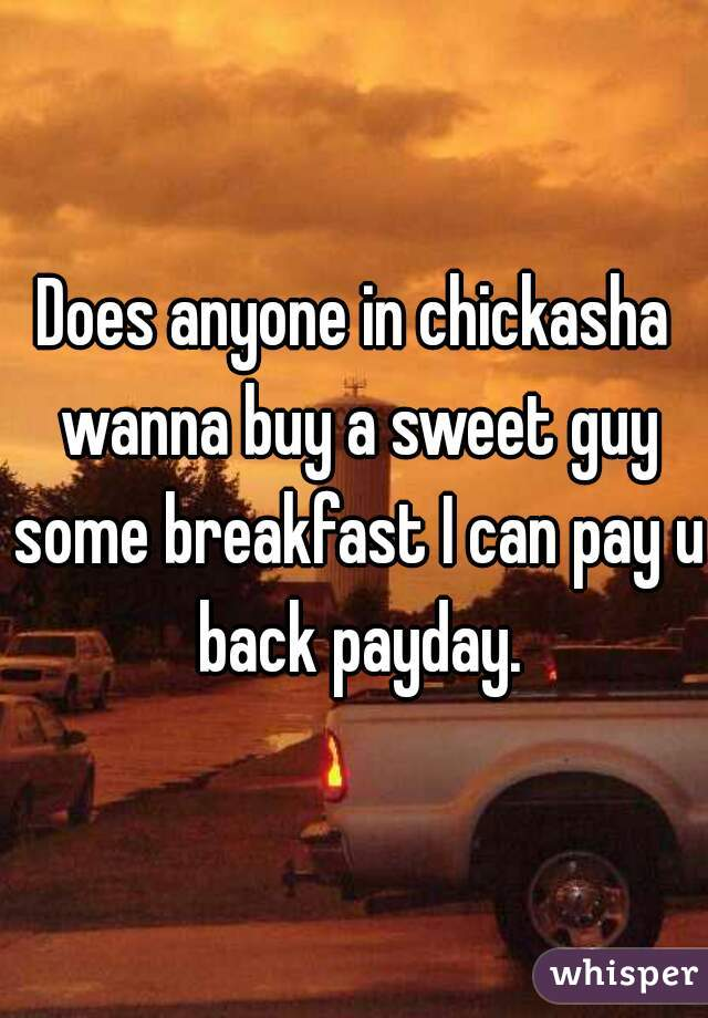Does anyone in chickasha wanna buy a sweet guy some breakfast I can pay u back payday.
