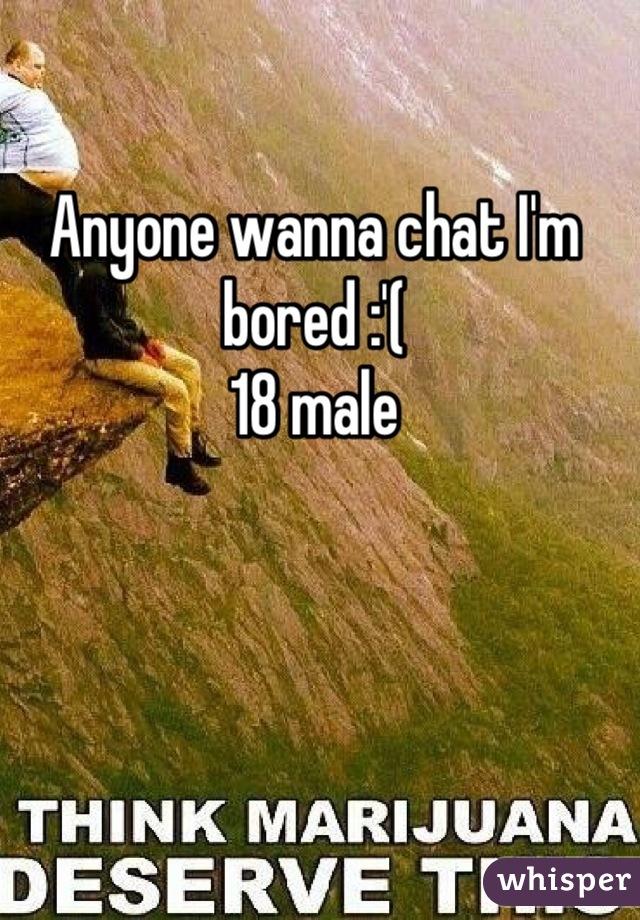 Anyone wanna chat I'm bored :'( 18 male