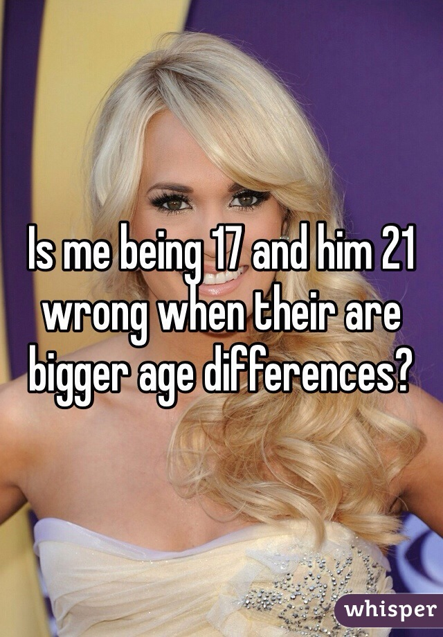 Is me being 17 and him 21 wrong when their are bigger age differences?