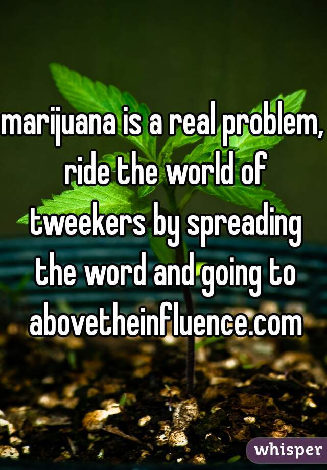 marijuana is a real problem, ride the world of tweekers by spreading the word and going to abovetheinfluence.com