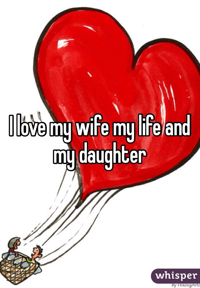 I love my wife my life and my daughter