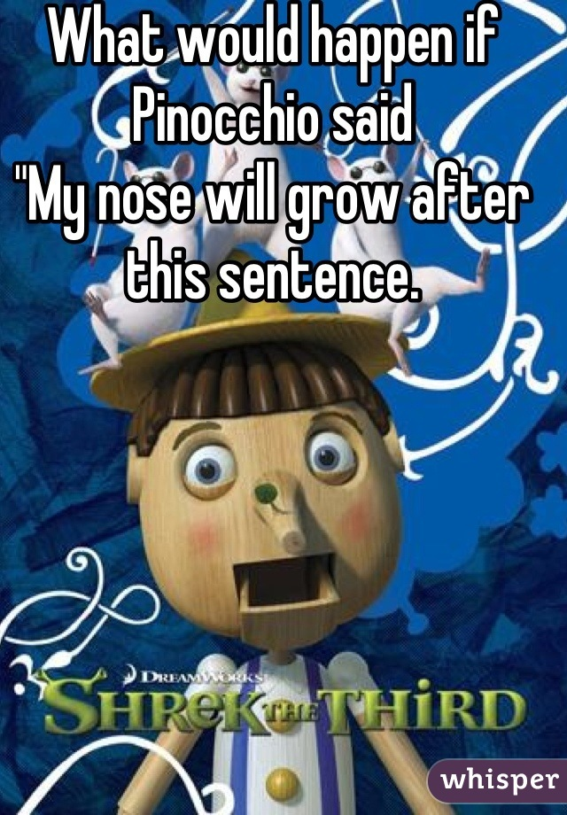 """What would happen if Pinocchio said """"My nose will grow after this sentence."""