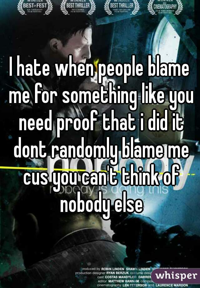 I hate when people blame me for something like you need proof that i did it dont randomly blame me cus you can't think of nobody else