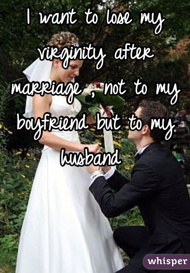 I want to lose my virginity after marriage , not to my boyfriend but to my husband