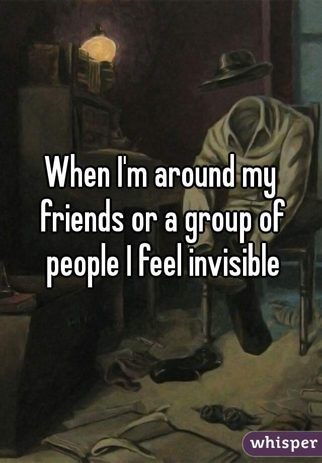 When I'm around my friends or a group of people I feel invisible