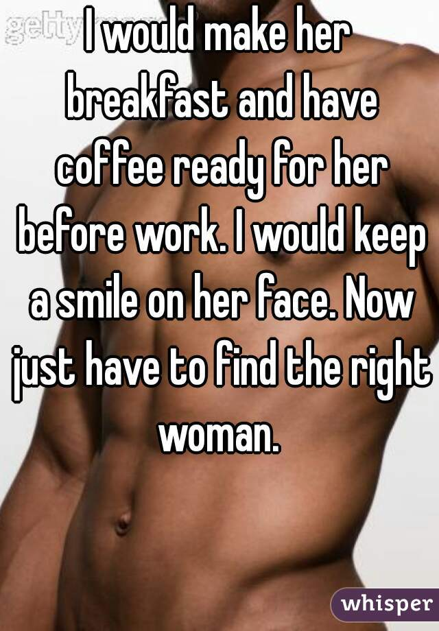 I would make her breakfast and have coffee ready for her before work. I would keep a smile on her face. Now just have to find the right woman.