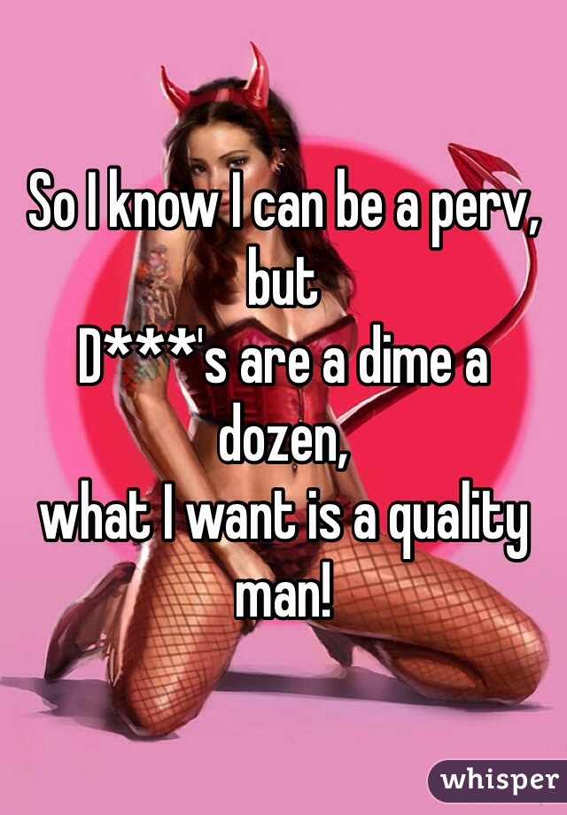 So I know I can be a perv, but  D***'s are a dime a dozen,  what I want is a quality man!