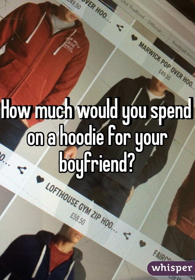 How much would you spend on a hoodie for your boyfriend?