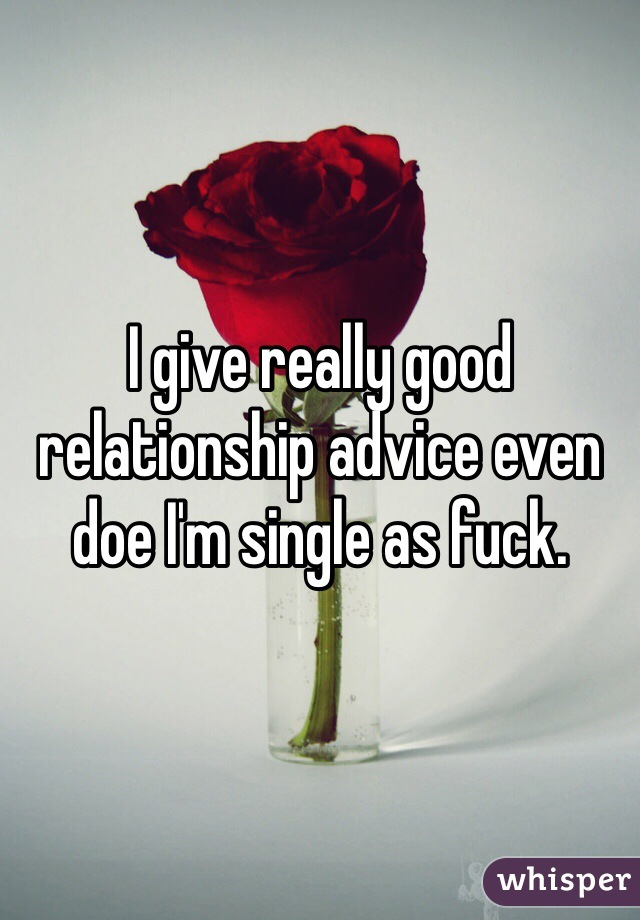 I give really good relationship advice even doe I'm single as fuck.