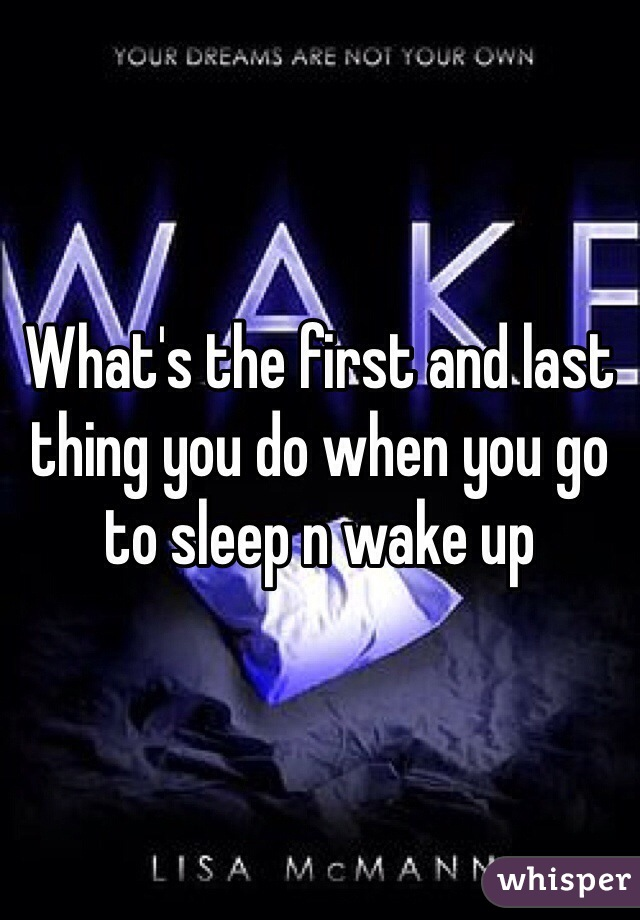 What's the first and last thing you do when you go to sleep n wake up