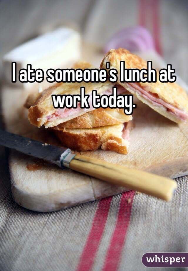 I ate someone's lunch at work today.