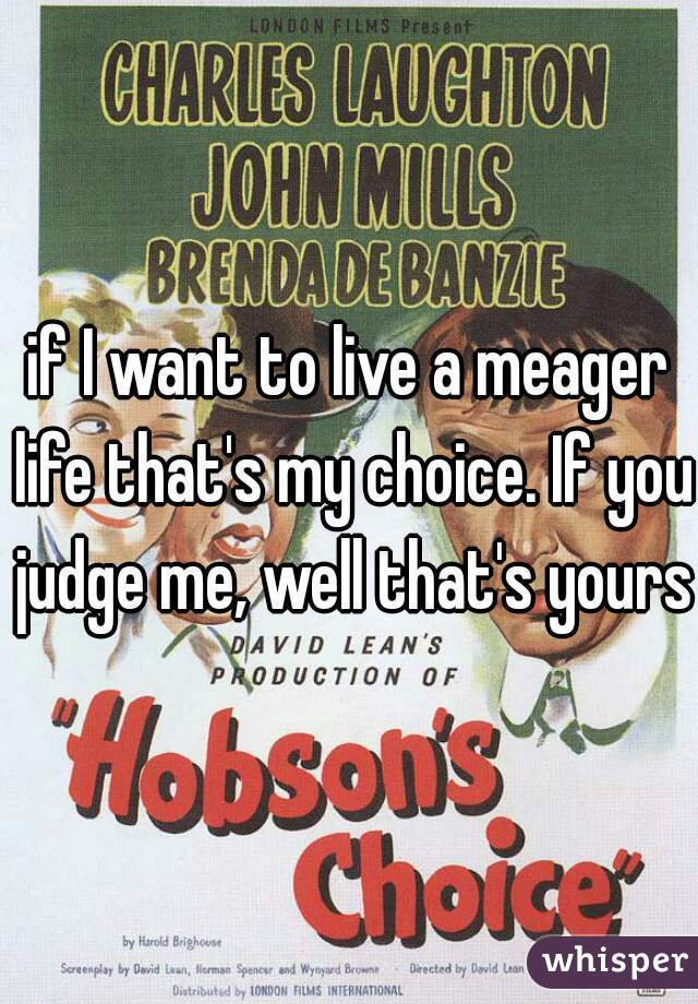 if I want to live a meager life that's my choice. If you judge me, well that's yours.