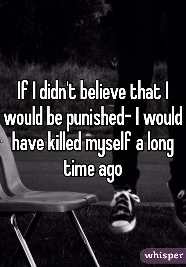 If I didn't believe that I would be punished- I would have killed myself a long time ago