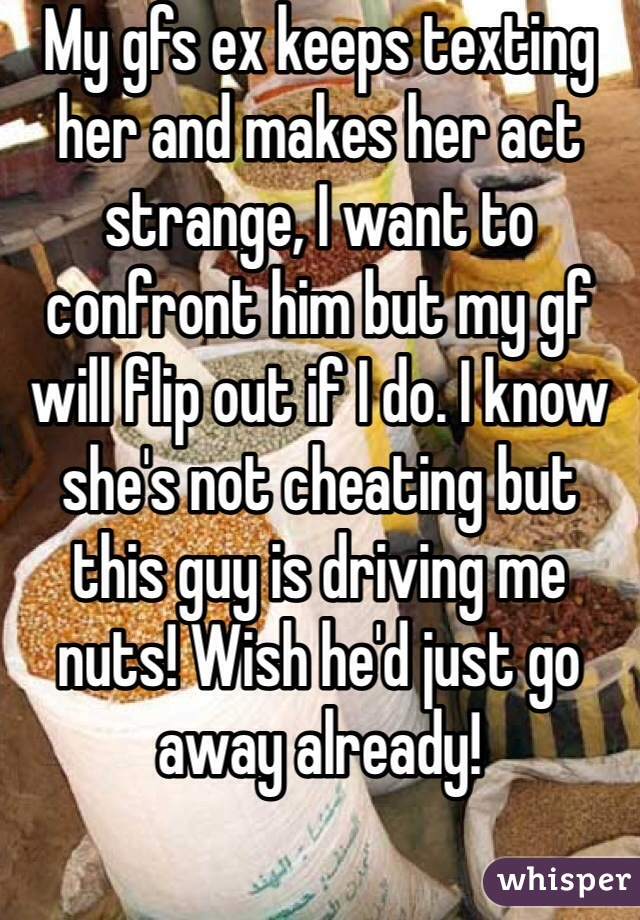 My gfs ex keeps texting her and makes her act strange, I want to confront him but my gf will flip out if I do. I know she's not cheating but this guy is driving me nuts! Wish he'd just go away already!