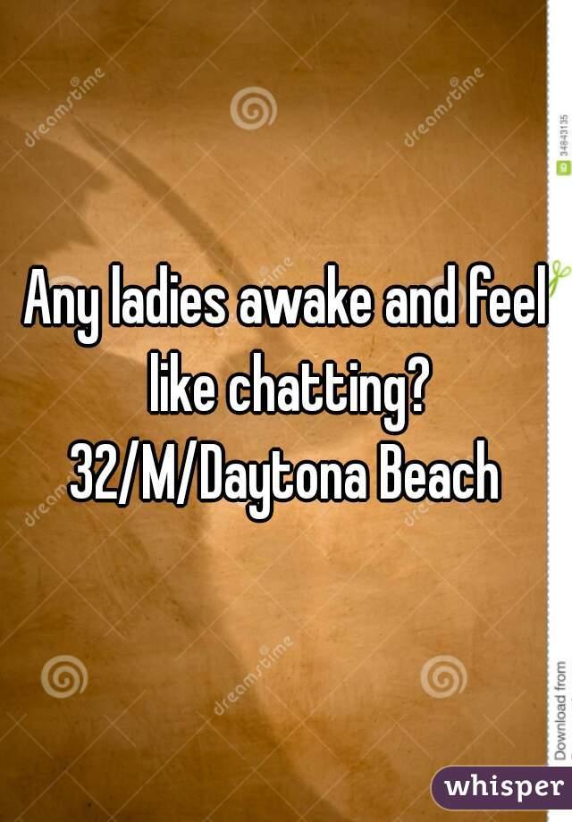 Any ladies awake and feel like chatting? 32/M/Daytona Beach