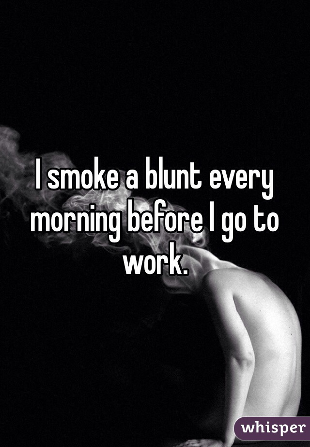 I smoke a blunt every morning before I go to work.