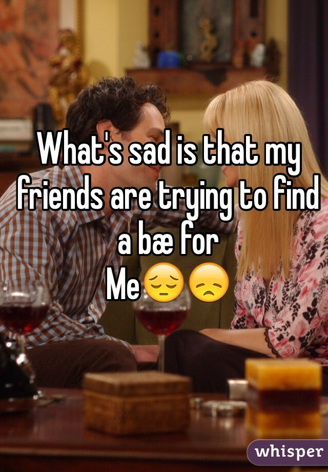 What's sad is that my friends are trying to find a bæ for Me😔😞
