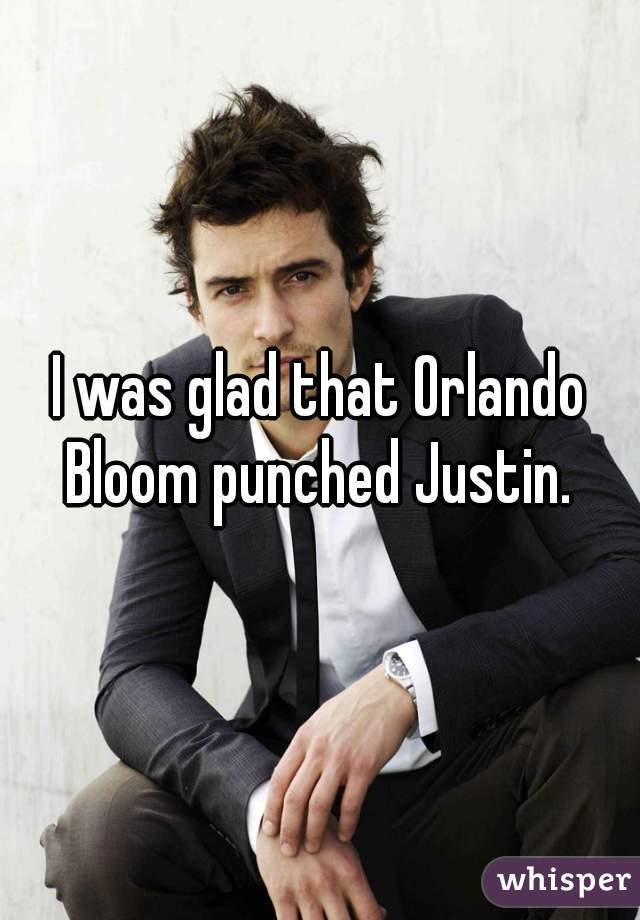 I was glad that Orlando Bloom punched Justin.