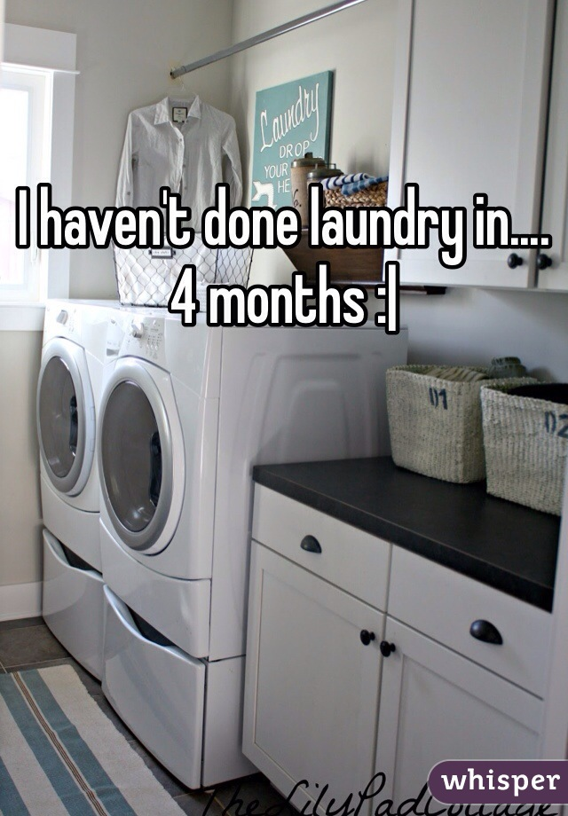 I haven't done laundry in....4 months :|