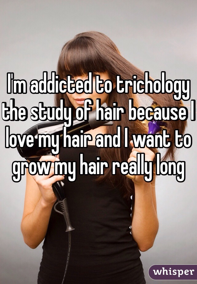 I'm addicted to trichology the study of hair because I love my hair and I want to grow my hair really long