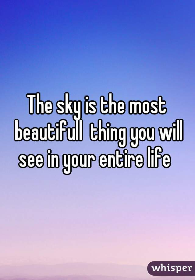 The sky is the most beautifull  thing you will see in your entire life