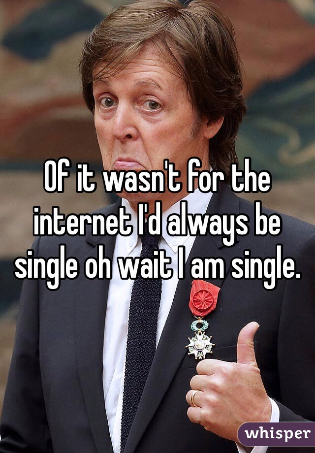 Of it wasn't for the internet I'd always be single oh wait I am single.