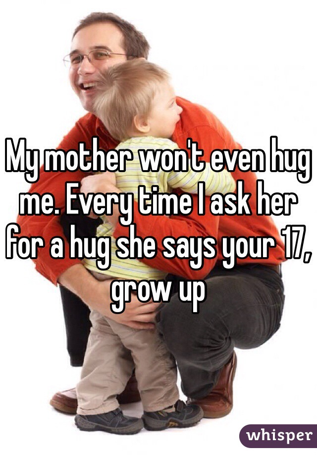 My mother won't even hug me. Every time I ask her for a hug she says your 17, grow up