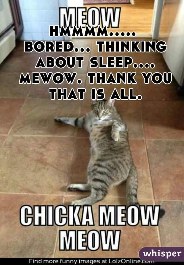 hmmmm..... bored... thinking about sleep.... mewow. thank you that is all.