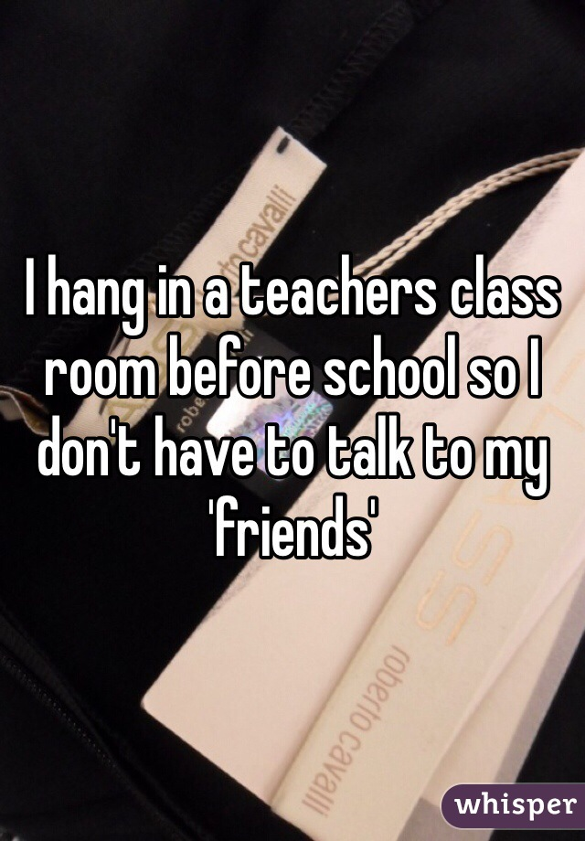 I hang in a teachers class room before school so I don't have to talk to my 'friends'